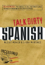Talk Dirty Spanish : Beyond Mierda:  The curses, slang, and street lingo you need to Know when you speak espanol - Alexis Munier