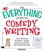 The Everything Guide to Comedy Writing : From stand-up to sketch - all you need to succeed in the world of comedy - Mike Bent