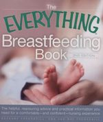 The Everything Breastfeeding Book : The Helpful, Reassuring Advice and Practical Information You Need for a Comfortable and Confident Nursing Experience - 2nd Edition - Suzanne Fredregill