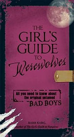 The Girl's Guide to Werewolves : All You Need to Know About the Original Untamed Bad Boys - Barb Karg