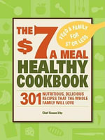 The $7 a Meal Healthy Cookbook : 301 Nutritious, Delicious Recipes That the Whole Family Will Love - Chef Susan Irby