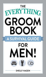 The Everything Groom Book : A survival guide for men! - Shelly Hagen