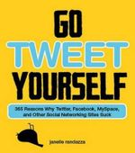 Go Tweet Yourself : 365 Reasons Why Twitter, Facebook, MySpace, and Other Social Networking Sites Suck - Janelle Randazza