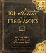 101 Secrets of the Freemasons : The Truth Behind the World's Most Mysterious Society - Barb Karg