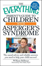 The Everything Parent's Guide to Children with Asperger's Syndrome, 2nd Edition : The sound advice and reliable answers you need to help your child succeed - William Stillman