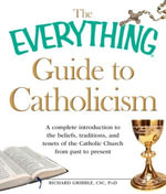 The Everything Guide to Catholicism : A complete introduction to the beliefs, traditions, and tenets of the Catholic Church from past to present - Richard Gribble