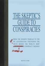 The Skeptic's Guide to Conspiracies : From the Knights Templar to the JFK Assassination: Uncovering the [Real] Truth Behind the World's Most Controversial Conspiracy Theories - Monte Cook