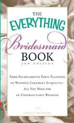 The Everything Bridesmaid Book : 2nd Edition - From Bachelorette Party Planning to Wedding Ceremony Etiquette - All You Need for an Unforgettable Wedding - Holly Lefevre
