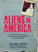Aliens in America : A UFO Hunter's Guide to Extraterrestrial Hotspots Across the U.S. - William J. Birnes