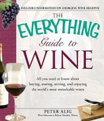 The Everything Guide to Wine : From tasting tips to vineyard tours and everything in between - Peter Alig