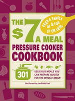 The $7 a Meal Pressure Cooker Cookbook : 301 Delicious Meals You Can Prepare Quickly for the Whole Family - Susan Irby