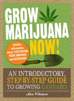 Grow Marijuana Now! : An Introductory, Step-by-Step Guide to Growing Cannabis - Alicia Williamson