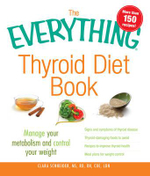 The Everything Thyroid Diet Book : Lose Weight and Manage Your Metabolism with 100 Delicious Recipes - Kelly Frick