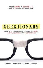 Geektionary : From Anime to Zettabyte, an A to Z Guide to All Things Geek - Gregory Bergman