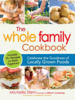 The Whole Family Cookbook : Celebrate the Goodness of Locally Grown Foods - Michelle Stern