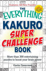 The Everything Kakuro Super Challenge Book : More Than 300 Entertaining Puzzles to Boost Your Brain Power - Charles Timmerman