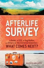 The Afterlife Survey : A Rabbi, A CEO, A Dog Walker, and Others on the Universal Question - What Comes Next? - Maureen Milliken