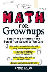 Math for Grownups : Re-Learn the Arithmetic You Forgot from School So You Can: Calculate How Much That Raise Will Really Amount to (After Taxes), Figure Out If That New Fridge Will Actually Fit, Help a Third Grader with His Fraction Homework, Convert Calories into Cardio Tim - Laura Laing