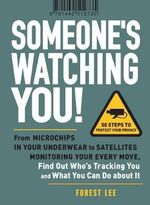 Someone's Watching You! : From Microchips in Your Underwear to Satellites Monitoring Your Every Move, Find Out Who's Tracking You and What You Can Do About it - Forest Lee