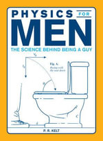 Physics for Men : The Science Behind Being a Guy - P. R. Kelt