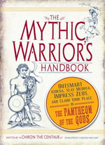 The Mythic Warrior's Handbook : Outsmart Athena, Slay Medusa, Impress Zeus, and Claim Your Place in the Pantheon of the Gods - Chiron the Centaur