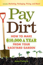 Pay Dirt : How To Make $10,000 a Year From Your Backyard Garden - John Tullock