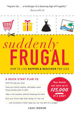 Suddenly Frugal : How to Live Happier and Healthier for Less - Leah Ingram