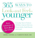 365 Ways to Look - and Feel - Younger : Everyday Tips to Reduce Wrinkles, Improve Memory, Boost Libido, Build Muscles, and More! - Meera Lester