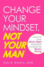 Change Your Mindset, Not Your Man : Learn to Love What's Right Instead of Trying to Fix What's Wrong - Sally B. Watkins