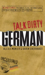 Talk Dirty German : Beyond Schmutz - The curses, slang, and street lingo you need to know to speak Deutsch - Alexis Munier