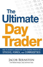 The Ultimate Day Trader : How to Achieve Consistent Day Trading Profits in Stocks, Forex, and Commodities - Jacob Bernstein