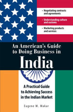An American's Guide to Doing Business in India : A Practical Guide to Achieving Success in the Indian Market - Eugene M Makar