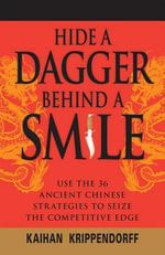 Hide a Dagger Behind a Smile : Use the 36 Ancient Chinese Strategies to Seize the Competitive Edge - Kaihan Krippendorf