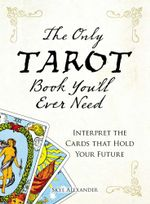 The Only Tarot Book You'll Ever Need : Gain insight and truth to help explain the past, present, and future. - Skye Alexander