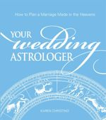 Your Wedding Astrologer : How to Plan a Marriage Made in the Heavens - Karen Christino