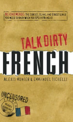Talk Dirty French : Beyond Merde: The curses, slang, and street lingo you need to Know when you speak francais - Alexis Munier