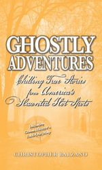 Ghostly Adventures : Chilling True Stories from America's Haunted Hot Spots - Christopher Balzano