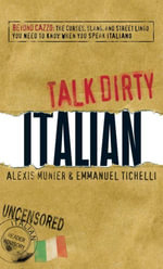 Talk Dirty Italian : Beyond Cazzo: The curses, slang, and street lingo you need to know when you speak italiano - Alexis Munier