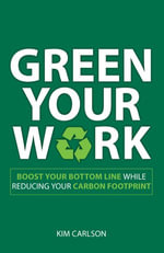 Green Your Work : Boost Your Bottom Line While Reducing Your Carbon Footprint - Kim Carlson