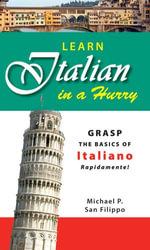 Learn Italian in a Hurry : Grasp the Basics of Italian Rapidamente! - Michael P San Felippo