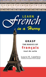 Learn French In A Hurry : Grasp the Basics of Francais Tout De Suite - Laura Lawless