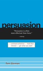 Persuasion : Command Attention / Hold Their Interest / Get What You Want - Tom Gorman