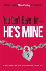 You Can't Have Him, He's Mine : A Woman's Guide to Affair-Proofing Her Relationship - Marie H. Browne
