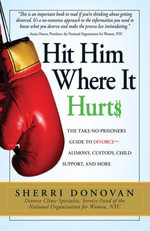 Hit Him Where It Hurts : The Take-No-Prisoners Guide to Divorce--Alimony, Custody, Child Support, and More - Sherri Donovan