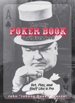 The Only Poker Book You'll Ever Need : Bet, Play, And Bluff Like a Pro--from Five-card Draw to Texas Hold 'em - John Wenzel