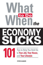 What to Do When the Economy Sucks : 101 Tips to Help You Hold on to Your Job, Your House and Your Lifestyle - Peter Sander