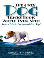 The Only Dog Tricks Book You'll Ever Need : Impress Friends, Family--and Other Dogs! - Gerilyn J. Bielakiewicz