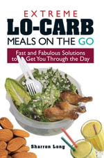 Extreme Lo-Carb Meals on the Go : Fast and Fabulous Solutions to Get You Through the Day - Sharron Long