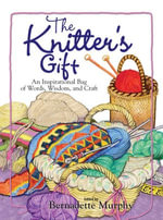 The Knitter's Gift : An Inspirational Bag of Words, Wisdom, and Craft - Bernadette Murphy