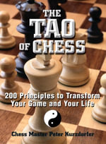 The Tao Of Chess : 200 Principles to Transform Your Game and Your Life - Peter Kurzdorfer